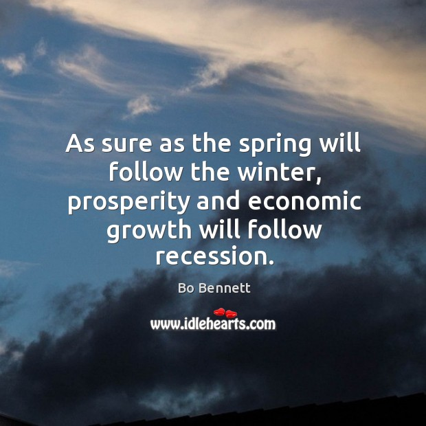 As sure as the spring will follow the winter, prosperity and economic growth will follow recession. Bo Bennett Picture Quote