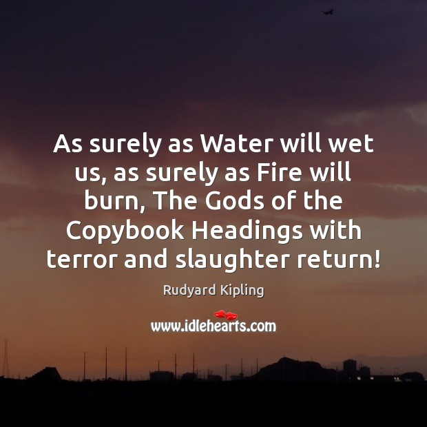 As surely as Water will wet us, as surely as Fire will Rudyard Kipling Picture Quote