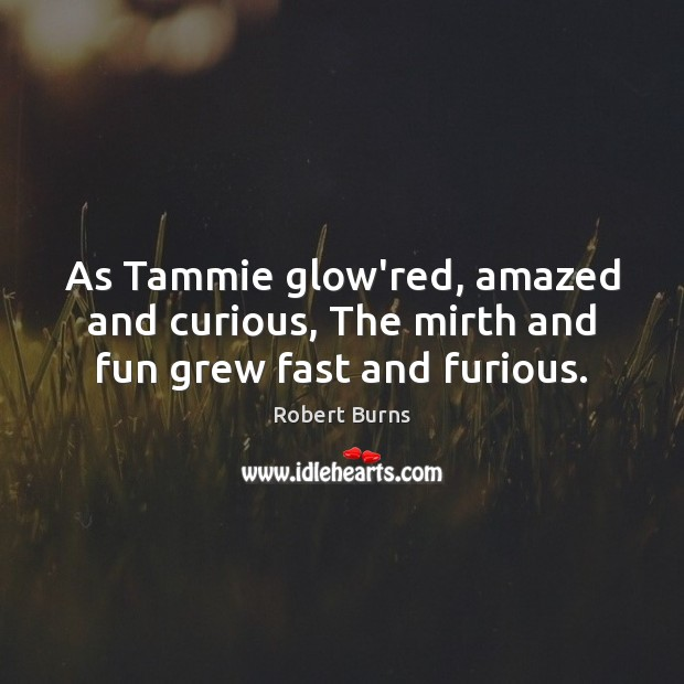 Image, As Tammie glow'red, amazed and curious, The mirth and fun grew fast and furious.