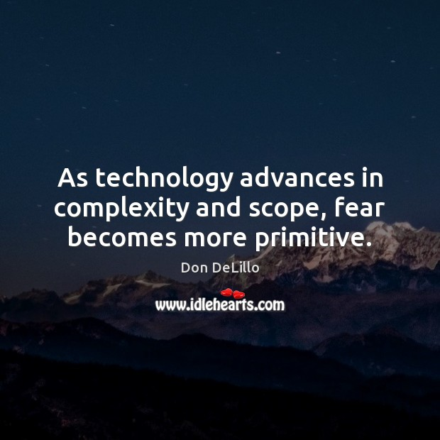 As technology advances in complexity and scope, fear becomes more primitive. Image