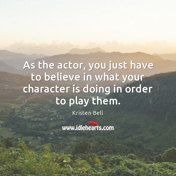 As the actor, you just have to believe in what your character Kristen Bell Picture Quote