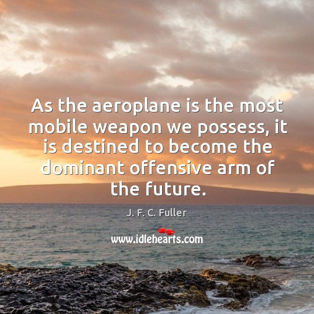 As the aeroplane is the most mobile weapon we possess, it is J. F. C. Fuller Picture Quote