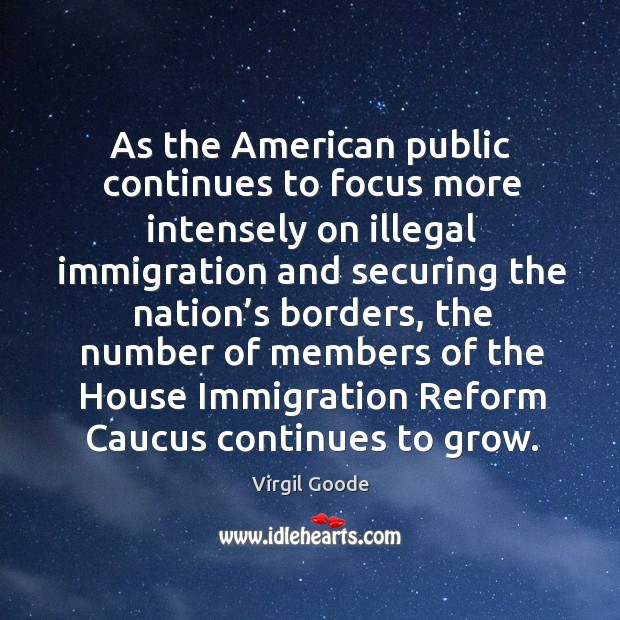 As the american public continues to focus more intensely on illegal immigration and Virgil Goode Picture Quote
