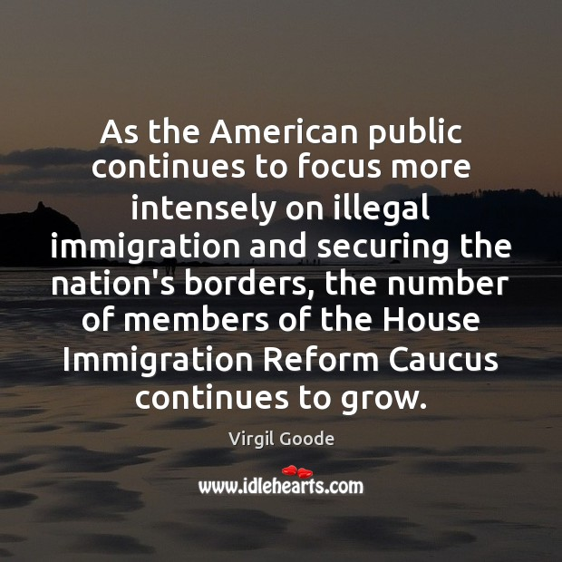 As the American public continues to focus more intensely on illegal immigration Virgil Goode Picture Quote