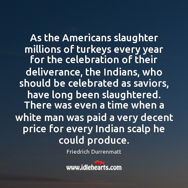 As the Americans slaughter millions of turkeys every year for the celebration Friedrich Durrenmatt Picture Quote