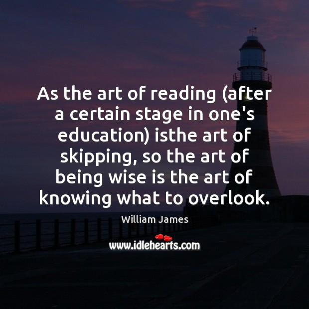 As the art of reading (after a certain stage in one's education) William James Picture Quote