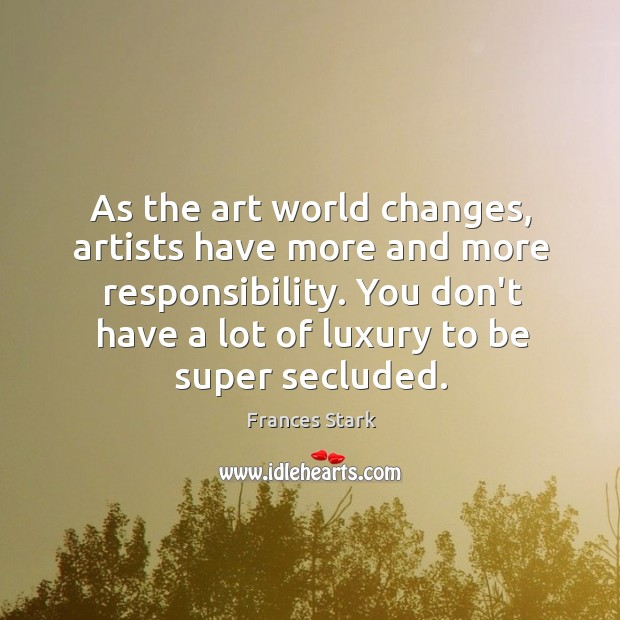As the art world changes, artists have more and more responsibility. You Frances Stark Picture Quote