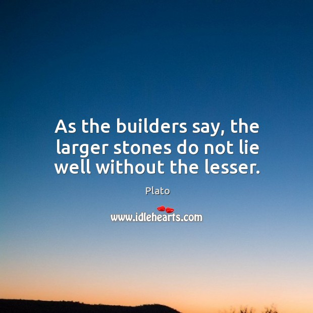 As the builders say, the larger stones do not lie well without the lesser. Image