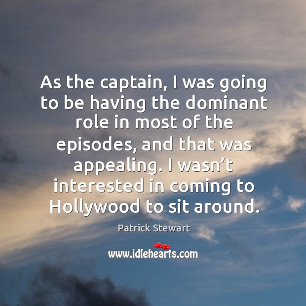 As the captain, I was going to be having the dominant role in most of the episodes Image