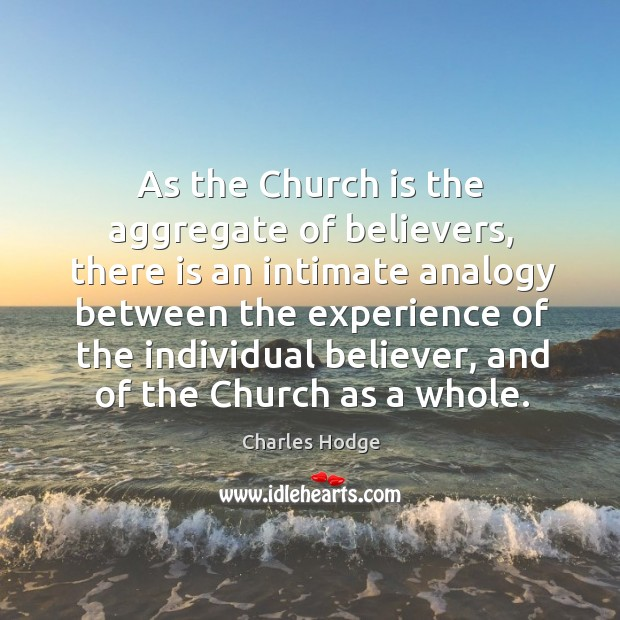 As the church is the aggregate of believers, there is an intimate analogy between the experience of the individual Charles Hodge Picture Quote