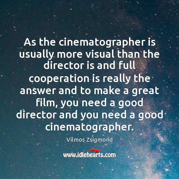 As the cinematographer is usually more visual than the director is and Vilmos Zsigmond Picture Quote