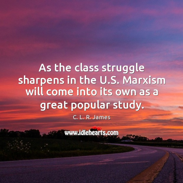As the class struggle sharpens in the u.s. Marxism will come into its own as a great popular study. C. L. R. James Picture Quote