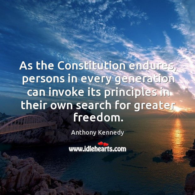As the constitution endures, persons in every generation can invoke its principles Anthony Kennedy Picture Quote
