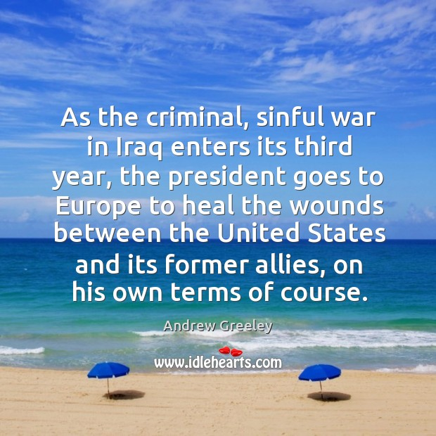 Image, As the criminal, sinful war in iraq enters its third year, the president goes to europe to