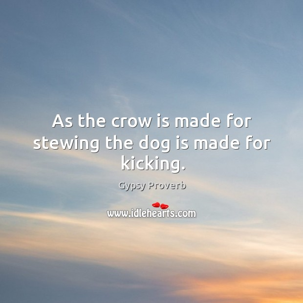 As the crow is made for stewing the dog is made for kicking. Gypsy Proverbs Image