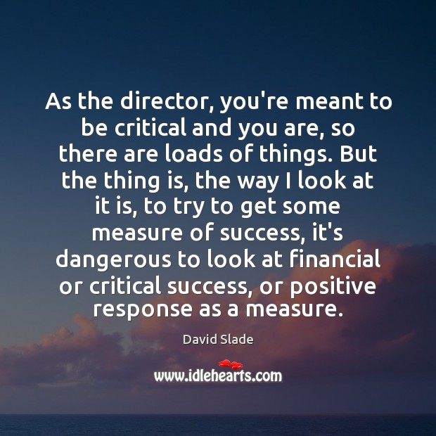 As the director, you're meant to be critical and you are, so Image