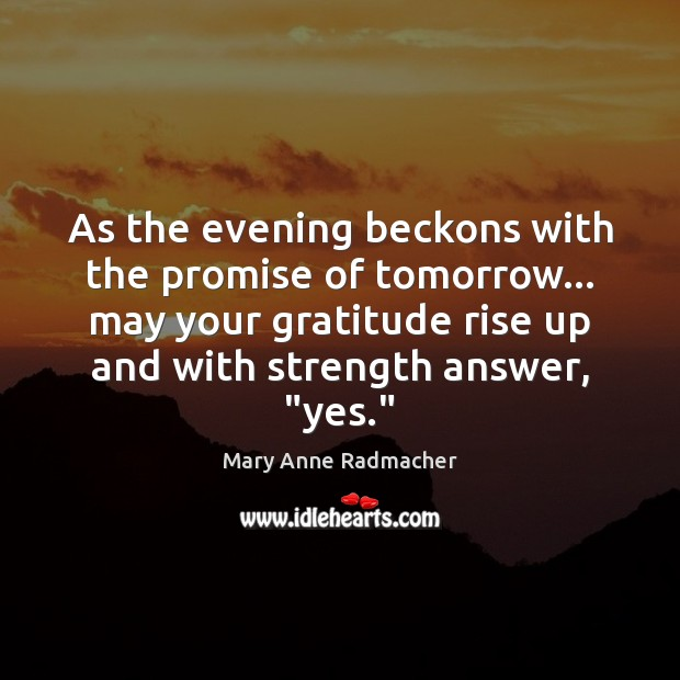 As the evening beckons with the promise of tomorrow… may your gratitude Mary Anne Radmacher Picture Quote