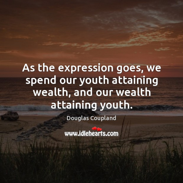 Image, As the expression goes, we spend our youth attaining wealth, and our