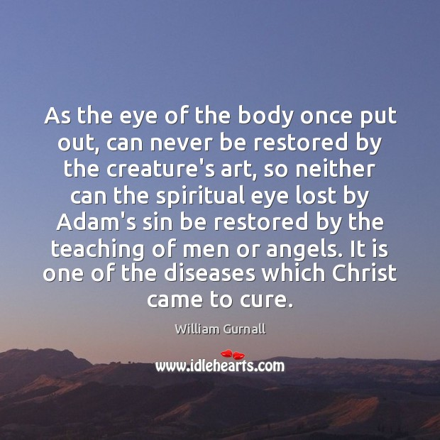 As the eye of the body once put out, can never be William Gurnall Picture Quote