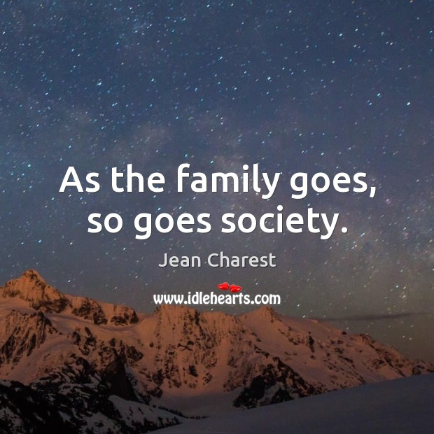 As the family goes, so goes society. Society Quotes Image