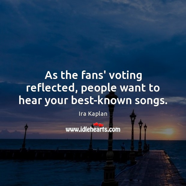As the fans' voting reflected, people want to hear your best-known songs. Vote Quotes Image