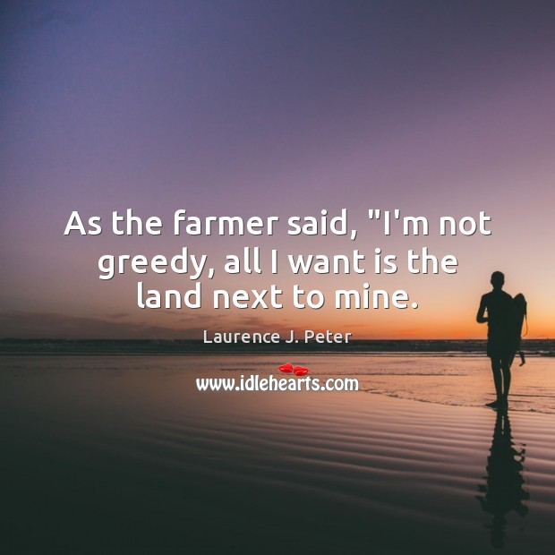 """As the farmer said, """"I'm not greedy, all I want is the land next to mine. Laurence J. Peter Picture Quote"""