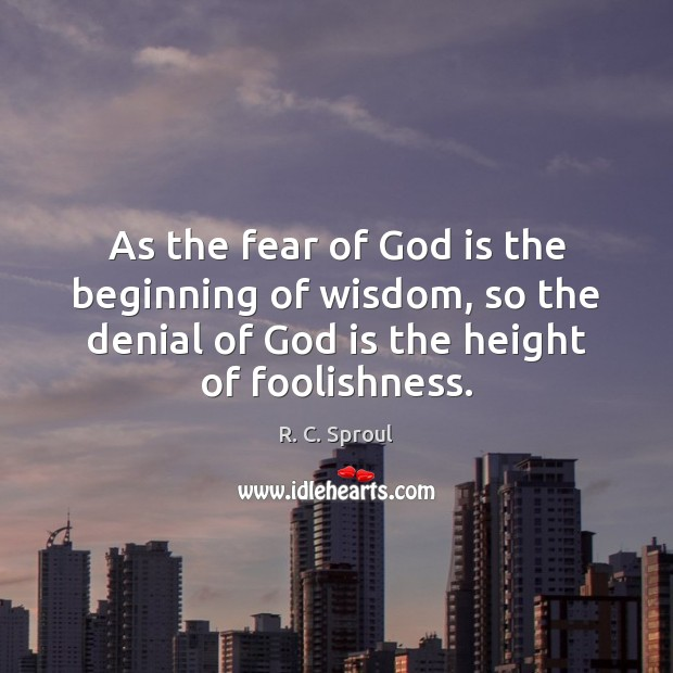 As the fear of God is the beginning of wisdom, so the R. C. Sproul Picture Quote