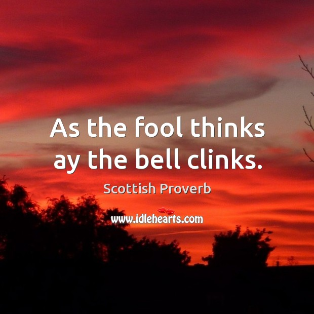 As the fool thinks ay the bell clinks. Image
