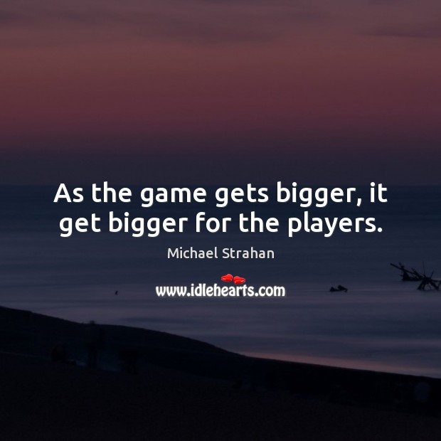 As the game gets bigger, it get bigger for the players. Michael Strahan Picture Quote