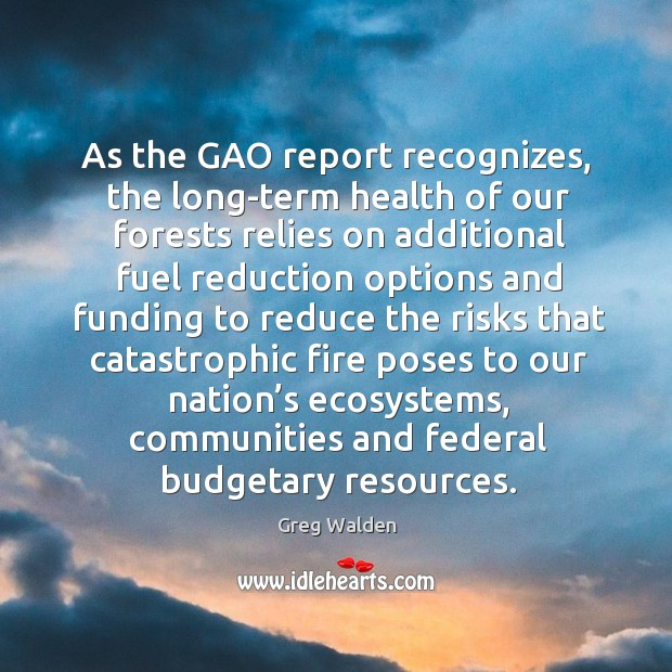 As the gao report recognizes, the long-term health of our forests relies on additional Greg Walden Picture Quote
