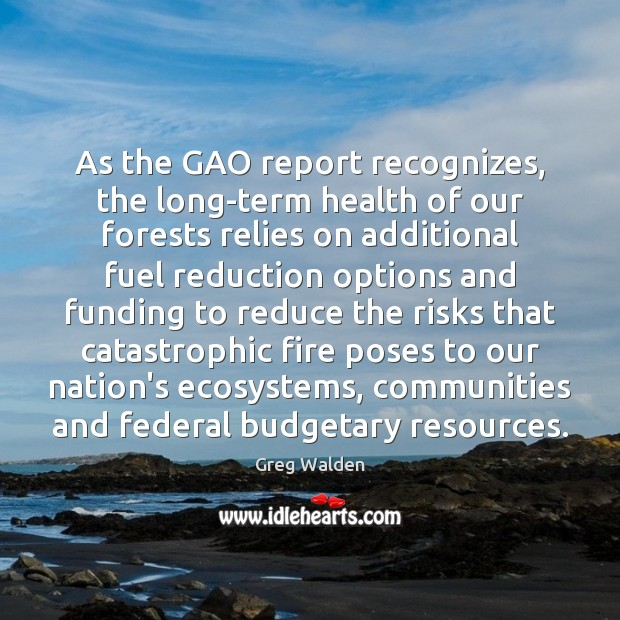 As the GAO report recognizes, the long-term health of our forests relies Greg Walden Picture Quote