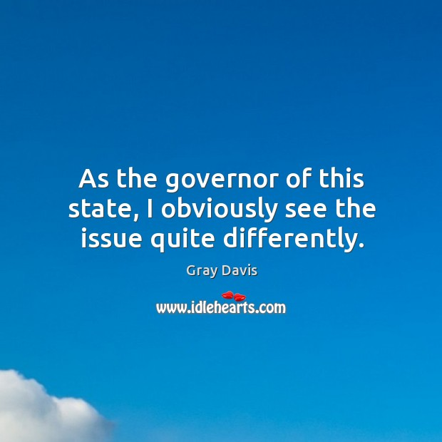 As the governor of this state, I obviously see the issue quite differently. Image