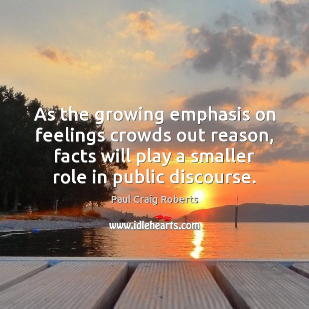 As the growing emphasis on feelings crowds out reason, facts will play Paul Craig Roberts Picture Quote