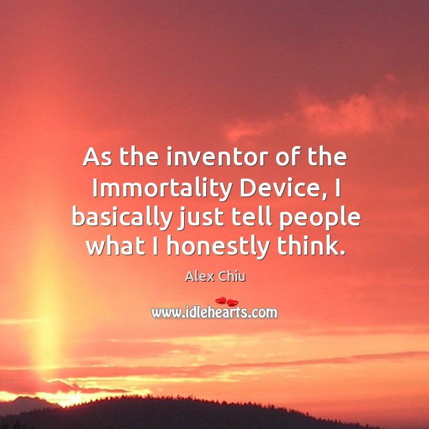 Image, As the inventor of the immortality device, I basically just tell people what I honestly think.