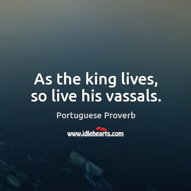 As the king lives, so live his vassals. Image