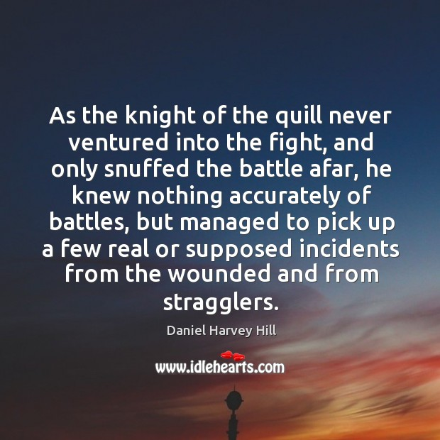 As the knight of the quill never ventured into the fight, and only snuffed the battle afar Image