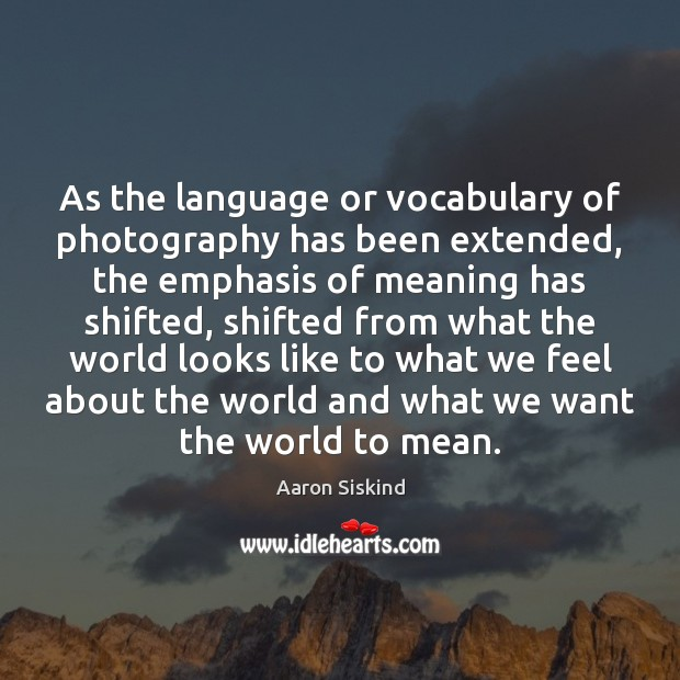 As the language or vocabulary of photography has been extended, the emphasis Image