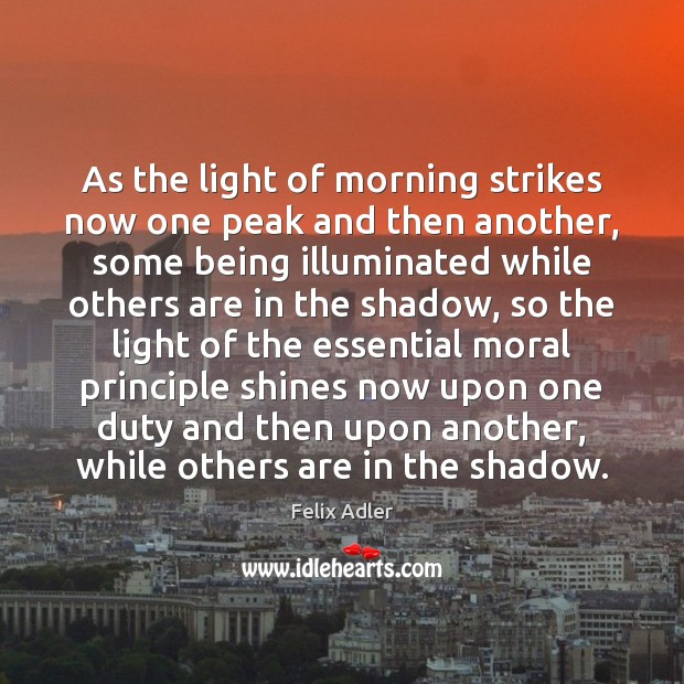 As the light of morning strikes now one peak and then another, Felix Adler Picture Quote