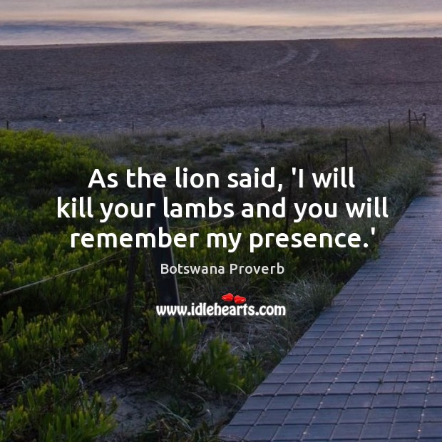 As the lion said, 'I will kill your lambs and you will remember my presence.' Botswana Proverbs Image
