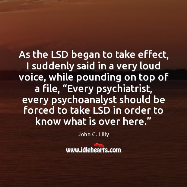 As the LSD began to take effect, I suddenly said in a John C. Lilly Picture Quote