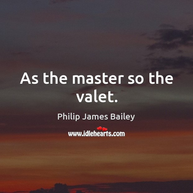As the master so the valet. Philip James Bailey Picture Quote