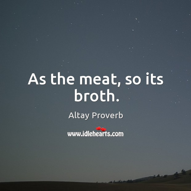 As the meat, so its broth. Altay Proverbs Image