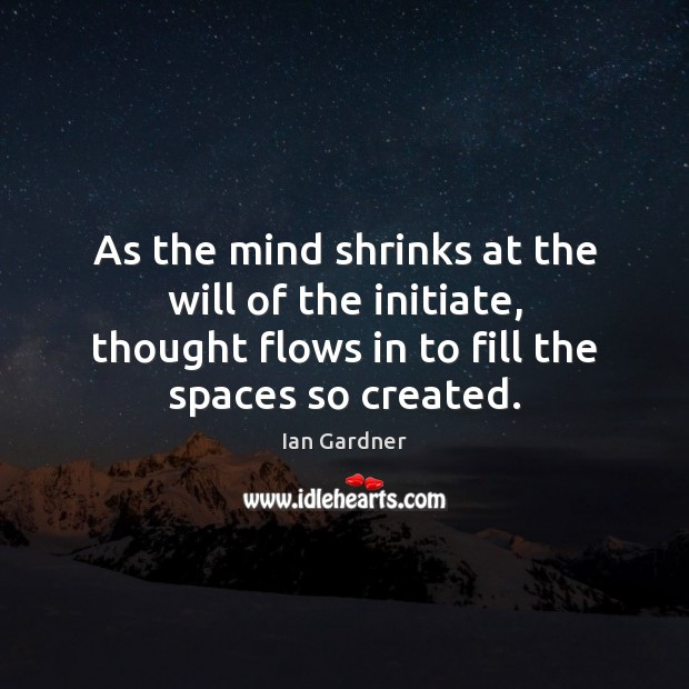Ian Gardner Picture Quote image saying: As the mind shrinks at the will of the initiate, thought flows
