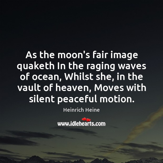 As the moon's fair image quaketh In the raging waves of ocean, Heinrich Heine Picture Quote