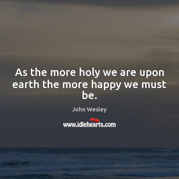 As the more holy we are upon earth the more happy we must be. John Wesley Picture Quote