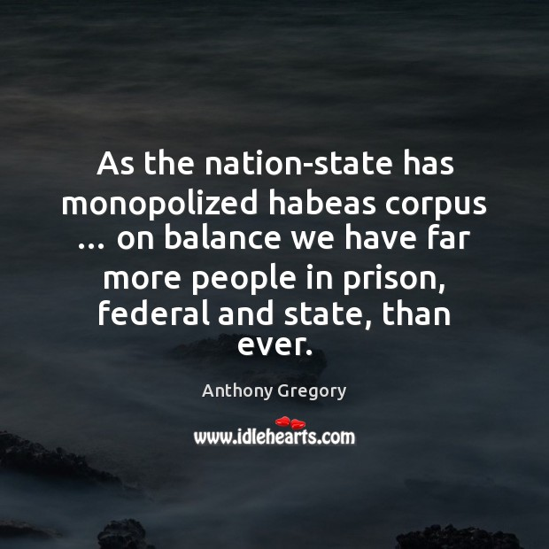 Image, As the nation-state has monopolized habeas corpus … on balance we have far