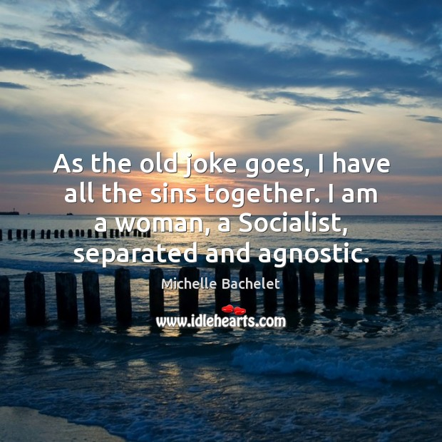 As the old joke goes, I have all the sins together. I Michelle Bachelet Picture Quote