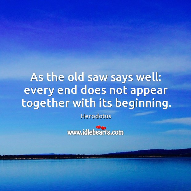 As the old saw says well: every end does not appear together with its beginning. Image
