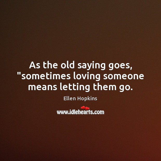 """As the old saying goes, """"sometimes loving someone means letting them go. Ellen Hopkins Picture Quote"""