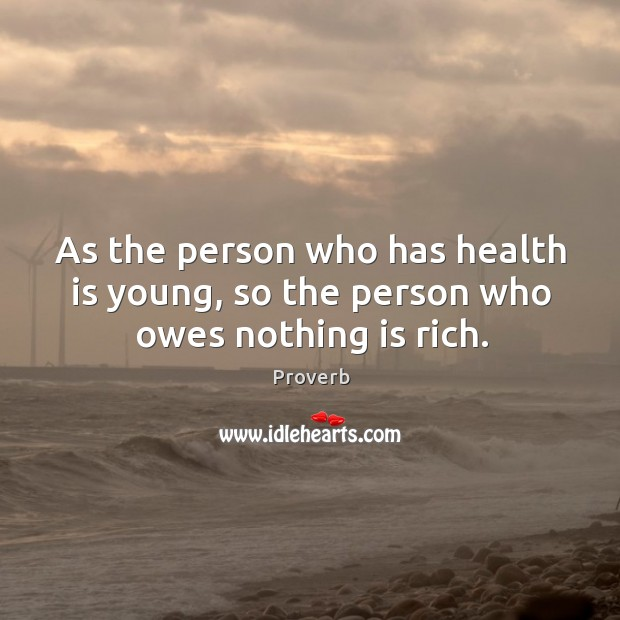 As the person who has health is young, so the person Image